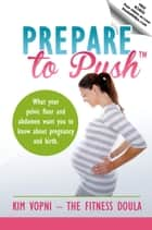 Prepare To Push - What Your Pelvic Floor and Abdomen Want You To Know About Pregnancy and Birth ebook by Kim Vopni