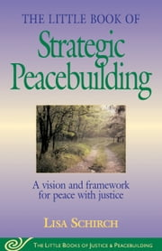 Little Book of Strategic Peacebuilding - A Vision And Framework For Peace With Justice ebook by Lisa Shirch