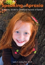Speaking of Apraxia - A Parents' Guide to Childhood Apraxia of Speech ebook by Leslie A. Lindsay