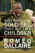 They Fight Like Soldiers, They Die Like Children - The Global Quest to Eradicate the Use of Child Soldiers ebook by Romeo Dallaire