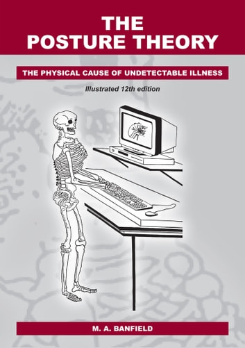 The Posture Theory - The Physical Cause of Undetectable Illness ebook by M A Banfield
