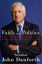 "Faith and Politics - How the ""Moral Values"" Debate Divides America and How to Move Forward Together ebook by John Danforth"