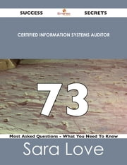 Certified Information Systems Auditor 73 Success Secrets - 73 Most Asked Questions On Certified Information Systems Auditor - What You Need To Know ebook by Sara Love