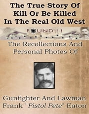 "True Story Of Kill Or Be Killed In The Real Old West - Recollections And Personal Photos Of Gunfighter And Lawman Frank Eaton ebook by Eva Gillhouse and Frank ""Pistol Pete"" Eaton"