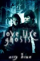 Love, Like Ghosts ebook by Ally Blue