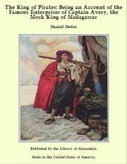 The King of Pirates: Being an Account of the Famous Enterprises of Captain Avery, the Mock King of Madagascar ebook by Daniel Defoe