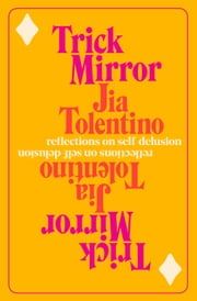 Trick Mirror - Reflections on Self-Delusion ebooks by Jia Tolentino
