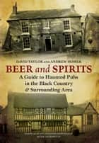 Beer and Spirits - A Guide to Haunted Pubs in the Black Country and Surrounding Area eBook by Andrew Homer, David Taylor
