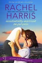 Accidentally Married on Purpose - A Love and Games Novel ebook by Rachel Harris