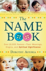 The Name Book - Over 10,000 Names--Their Meanings, Origins, and Spiritual Significance ebook by Dorothy Astoria
