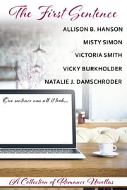 The First Sentence - A collection of Romance Novellas ebook by Natalie J. Damschroder,Allison B. Hanson,Vicky Burkholder,Victoria Smith,Misty Simon