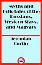 Myths and Folk-tales of the Russians, Western Slavs, and Magyars (Illustrated) ebook by Jeremiah Curtin