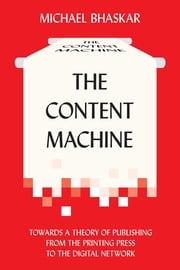 The Content Machine - Towards a Theory of Publishing from the Printing Press to the Digital Network ebook by Michael Bhaskar