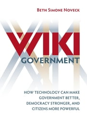 Wiki Government - How Technology Can Make Government Better, Democracy Stronger, and Citizens More Powerful ebook by Beth Simone Noveck