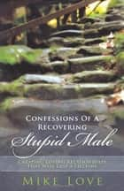 Confessions of a Recovering Stupid Male - Creating Loving Relationships That Will Last a Lifetime ebook by Mike Love