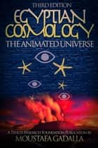 Egyptian Cosmology The Animated Universe, 3rd edition ebook by Moustafa Gadalla