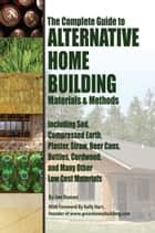 The Complete Guide to Alternative Home Building Materials & Methods: Including Sod, Compressed Earth, Plaster, Straw, Beer Cans, Bottles, Cordwood, and Many Other Low Cost Materials ebook by Jon Nunan