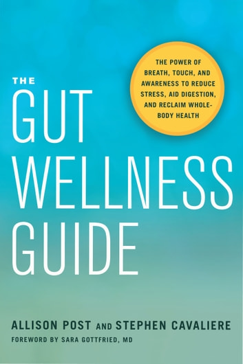 The Gut Wellness Guide - The Power of Breath, Touch, and Awareness to Reduce Stress, Aid Digestion, and Reclaim Whole-Body Health ebook by Allison Post,Stephen Cavaliere
