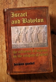 Israel and Babylon - the Influence of Babylon on the Religion of Israel ebook by Hermann Gunkel