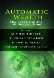 Automatic Wealth: The Secrets of the Millionaire Mind ebook by James Allen,Napoleon Hill,Benjamin Franklin,Wallace Delois Wattles