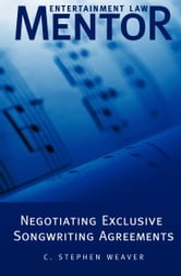 Entertainment Law Mentor: Negotiating Exclusive Songwriting Agreements ebook by C. Stephen Weaver
