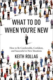 What to Do When You're New - How to Be Comfortable, Confident, and Successful in New Situations ebook by Keith Rollag, Ph.D.