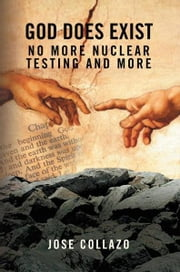 GOD DOES EXIST NO MORE NUCLEAR TESTING AND MORE ebook by Jose Collazo