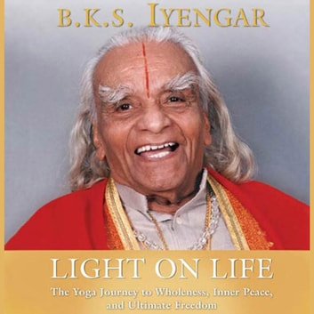 Light on Life - The Yoga Way to Wholeness, Inner Peace, and Ultimate Freedom audiobook by Douglas Abrams,B.K.S. Iyengar,John J. Evans