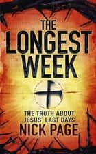 The Longest Week - The truth about Jesus' last days ebook by Nick Page