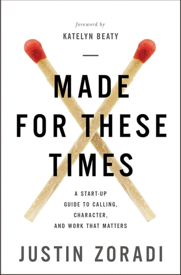 Made for These Times - A Start-Up Guide to Calling, Character, and Work That Matters ebook by Justin Zoradi