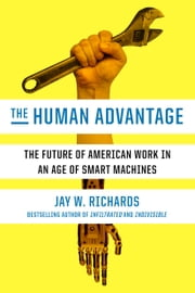 The Human Advantage - The Future of American Work in an Age of Smart Machines ebook by Jay W. Richards