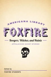 Boogers, Witches, and Haints: Appalachian Ghost Stories - The Foxfire Americana Library (5) ebook by Foxfire Fund, Inc.