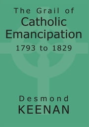 The Grail of Catholic Emancipation 1793 to 1829 ebook by Desmond Keenan