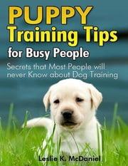 Puppy Training Tips for Busy People: Secrets That Most People Will Never Know About Dog Training ebook by Leslie K. McDaniel