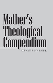 Mather's Theological Compendium ebook by Dennis Mather