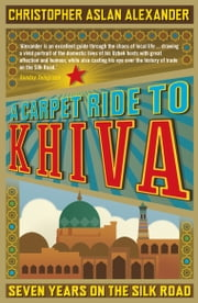A Carpet Ride to Khiva: Seven Years on the Silk Road ebook by Christopher Alexander