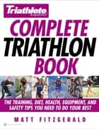 Triathlete Magazine's Complete Triathlon Book - The Training, Diet, Health, Equipment, and Safety Tips You Need to Do Your Best ebook by Matt Fitzgerald