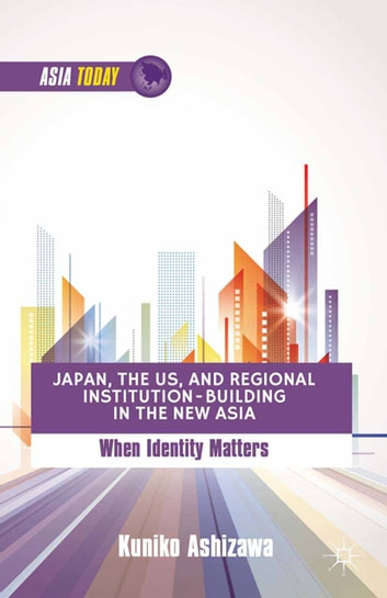 Japan, the US, and Regional Institution-Building in the New Asia - When Identity Matters ebook by K. Ashizawa
