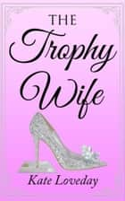 The Trophy Wife ebook by Kate Loveday
