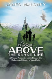 Living above the Snake Line - A Unique Perspective on the Present-Day Deliverance Ministry of Jesus Christ ebook by James Maloney