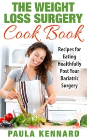 The Weight Loss Surgery Cook Book: Recipes for Eating Healthfully Post Your Bariatric Surgery ebook by Paula Kennard