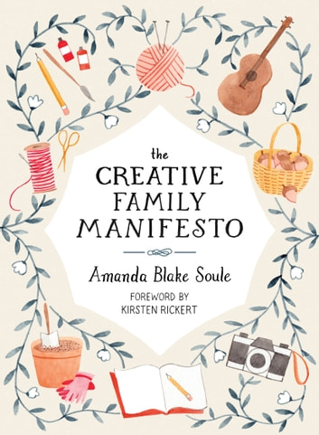 The Creative Family Manifesto - Encouraging Imagination and Nurturing Family Connections eBook by Amanda Blake Soule