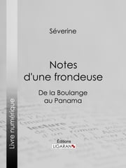 Notes d'une frondeuse - De la Boulange au Panama ebook by Séverine,Jules Vallès,Ligaran