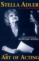 Stella Adler - The Art of Acting: preface by Marlon Brando compiled & edited by Howard Kissel ebook by Kissel, Howard