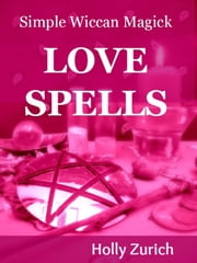 Simple Wiccan Magick Love Spells ebook by Holly Zurich