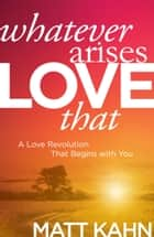 Whatever Arises, Love That - A Love Revolution That Begins with You ebook by Matt Kahn