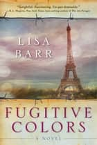 Fugitive Colors - A Novel ebook by Lisa Barr