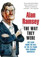 The Way They Were - The View from the Hill of the 25 Years That Remade Australia ebook by Alan Ramsey