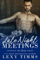 Late Night Meetings - Assisting the Boss Series, #3 ebook by Lexy Timms