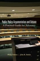 Public Policy Argumentation and Debate - A Practical Guide for Advocacy ebook by John R. Butler, Philip Dalton